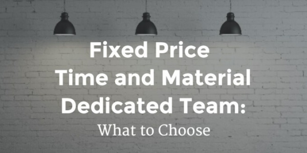 Fixed Price, Time & Material or Dedicated Team: What To Choose